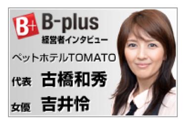 B-plus 経営者インタビュー ペットホテルTOMATO